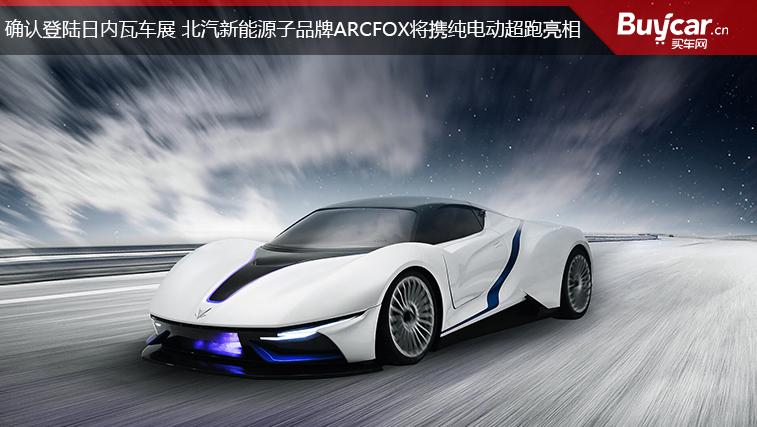 确认登陆日内瓦车展 北汽新能源子品牌ARCFOX将携纯电动超跑亮相