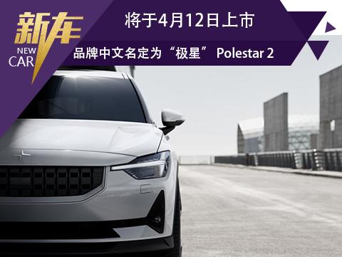 """品牌中文名定为""""极星"""" Polestar 2将于4月12日上市"""
