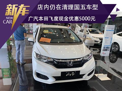店内仍在清理国五车型 广汽本田飞度现金优惠5000元