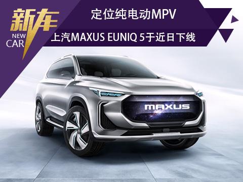 定位纯电动MPV 上汽MAXUS EUNIQ 5将于近日下线