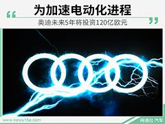 为加速电动化进程 奥迪未来5年将投资120亿欧元